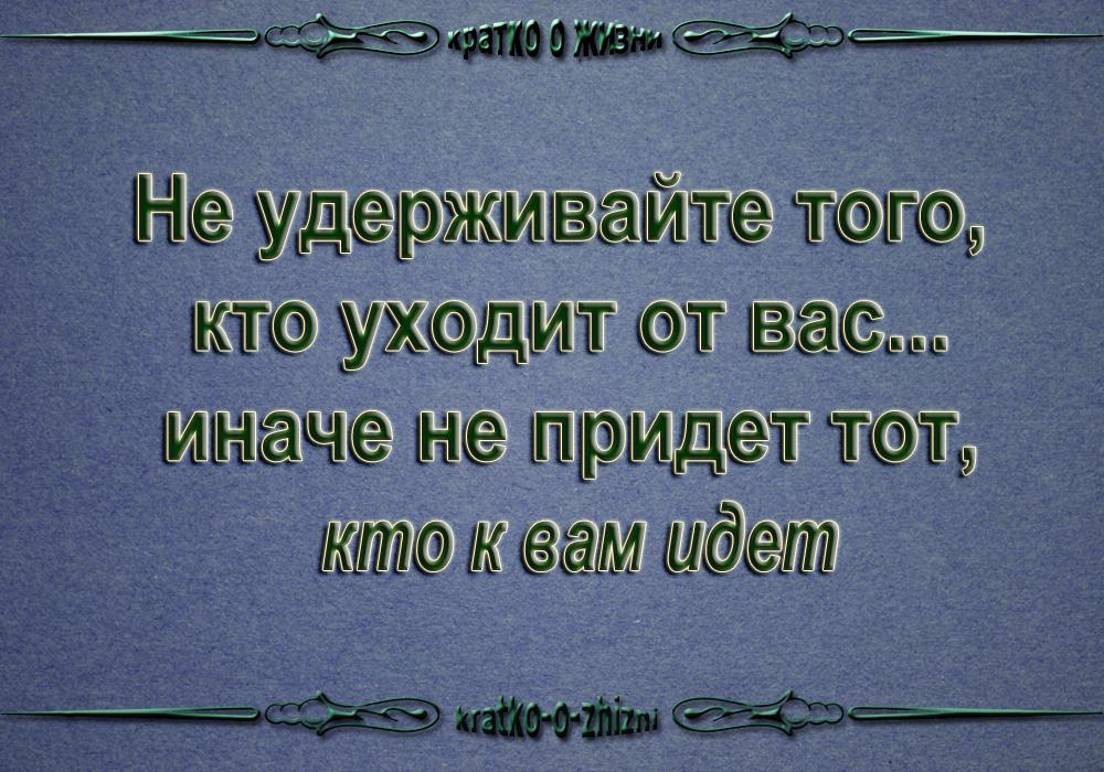 Никогда не удерживайте того, кто уходит от вас... иначе не придет тот, кто к вам идет
