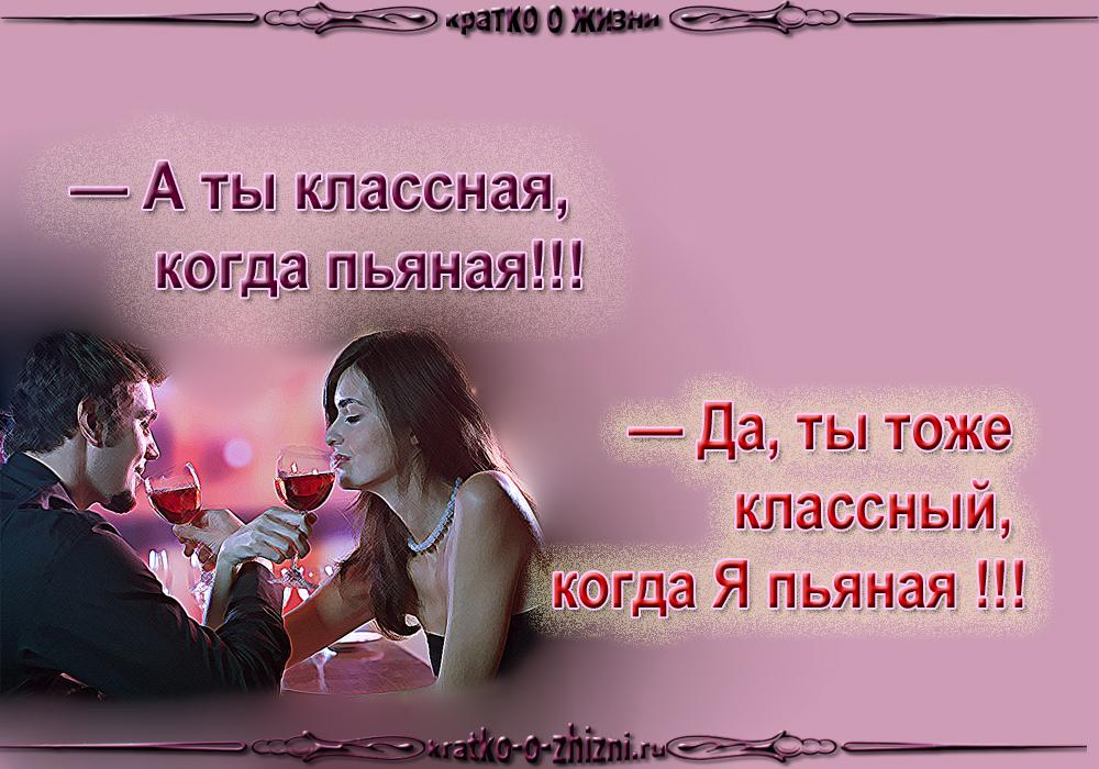 - А ты классная, когда пьяная!!! - Да, ты тоже классный, когда Я пьяная!!!