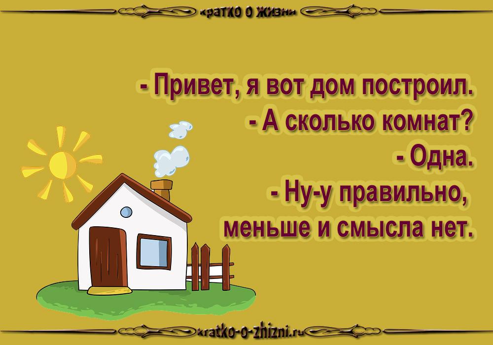- Привет, я вот дом построил. - А сколько комнат? - Одна. - Ну-у правильно, меньше и смысла нет.