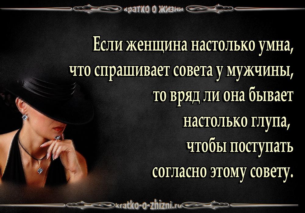 Если женщина настолько умна, что спрашивает совета у мужчины, то вряд ли она бывает настолько глупа, чтобы поступать согласно этому совету.
