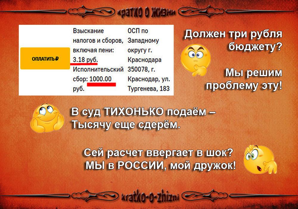 Должен три рубля бюджету?  Мы решим проблему эту! В суд ТИХОНЬКО подаём –  Тысячу еще сдерём. Сей расчет ввергает в шок?  Мы в России, мой дружок!